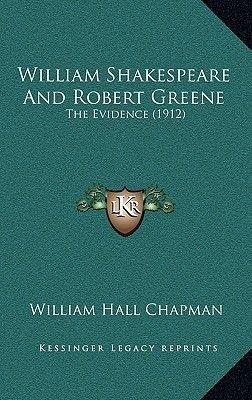 William Shakespeare and Robert Greene William Shakespeare and Robert Greene - The Evidence (1912) the Evidence (1912)...