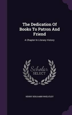 The Dedication of Books to Patron and Friend - A Chapter in Literary History (Hardcover): Henry Benjamin Wheatley