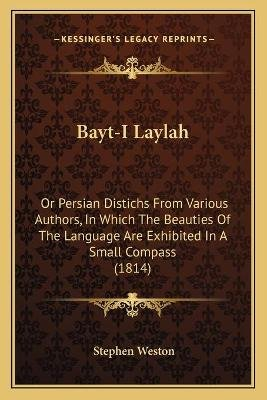 Bayt-I Laylah - Or Persian Distichs from Various Authors, in Which the Beauties of the Language Are Exhibited in a Small...