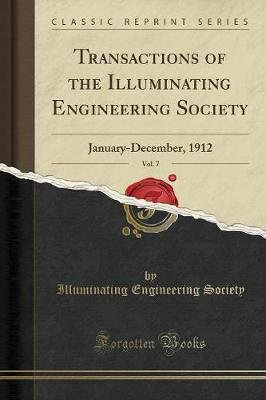 Transactions of the Illuminating Engineering Society, Vol. 7 - January-December, 1912 (Classic Reprint) (Paperback):...