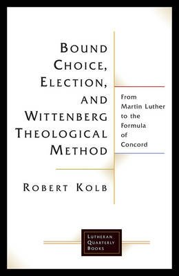 Bound Choice, Election, and Wittenberg Theological Method - From Martin Luther to the Formula of Concord (Paperback): Robert...