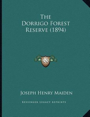 The Dorrigo Forest Reserve (1894) (Paperback): Joseph Henry Maiden