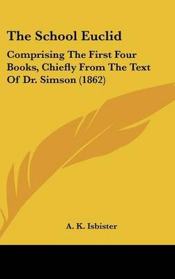 The School Euclid - Comprising the First Four Books, Chiefly from the Text of Dr. Simson (1862) (Hardcover): A. K. Isbister