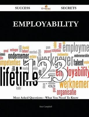 Employability 123 Success Secrets - 123 Most Asked Questions on Employability - What You Need to Know (Paperback): Sara Campbell