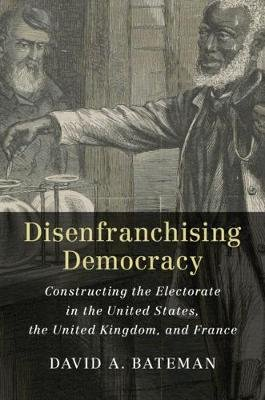 Disenfranchising Democracy - Constructing the Electorate in the United States, the United Kingdom, and France (Hardcover):...