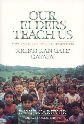 Our Elders Teach Us - Maya-Kaqchikel Historical Perspectives (Paperback, 2nd): David Carey