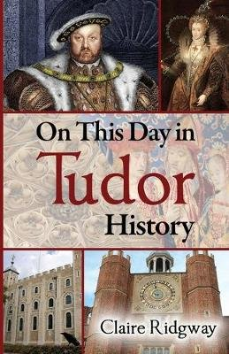 On This Day in Tudor History (Paperback): Claire Ridgway