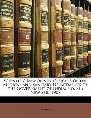 Scientific Memoirs by Officers of the Medical and Sanitary Departments of the Government of India. No. 31 - New Ser., 1907...