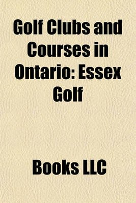 Golf Clubs and Courses in Ontario - Essex Golf (Paperback): Books Llc