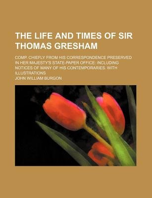 The Life and Times of Sir Thomas Gresham (Volume 1); Comp. Chiefly from His Correspondence Preserved in Her Majesty's...