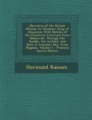 Narrative of the British Mission to Theodore, King of Abyssinia - With Notices of the Countries Traversed from Massowah,...