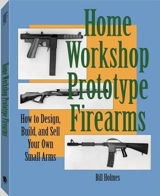 Home Workshop Prototype Firearms - How to Design, Build, and Sell