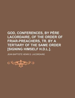 God, Conferences, by Pere Lacordaire, of the Order of Friar-Preachers, Tr. by a Tertiary of the Same Order [Signing Himself...