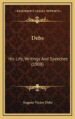 Debs - His Life, Writings and Speeches (1908) (Hardcover): Eugene Victor Debs