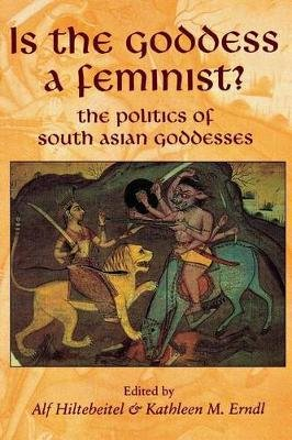Is the Goddess a Feminist? - The Politics of South Asian Goddesses (Paperback): Alf Hiltebeitel, Kathleen M. Erndl
