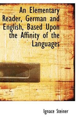 An Elementary Reader, German and English Based Upon the Affinity of the Languages (Hardcover): Ignace Steiner