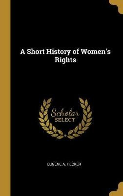 A Short History of Women's Rights (Hardcover): Eugene A. Hecker