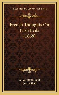 French Thoughts on Irish Evils (1868) (Hardcover): A Son Of The Soil, Justin Sheil
