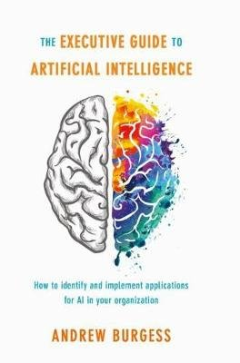 The Executive Guide to Artificial Intelligence - How to identify and implement applications for AI in your organization...
