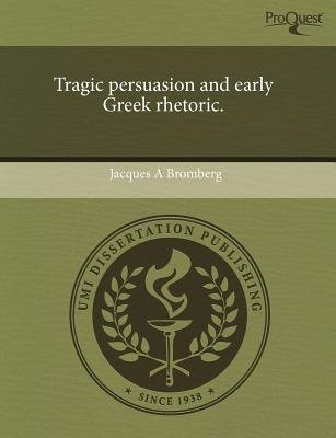 Tragic Persuasion and Early Greek Rhetoric. (Paperback): Jacques A Bromberg