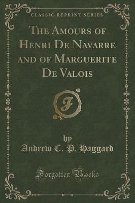 The Amours of Henri de Navarre and of Marguerite de Valois (Classic Reprint) (Paperback): Andrew C. P. Haggard