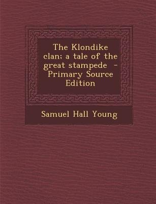 Klondike Clan; A Tale of the Great Stampede (Paperback): Samuel Hall Young