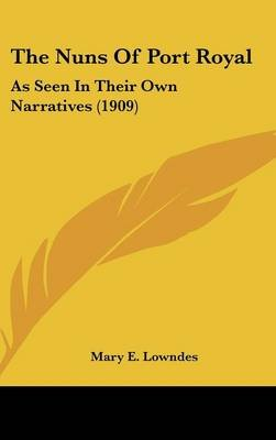 The Nuns of Port Royal - As Seen in Their Own Narratives (1909) (Hardcover): Mary E. Lowndes