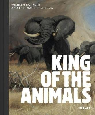 King of the Animals - Wilhelm Kuhnert and the Image of Africa (Hardcover): Philipp Demandt, Ilka Voermann