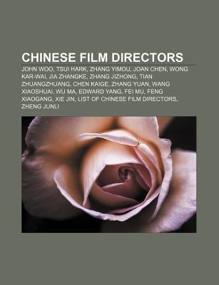 Chinese Film Directors - John Woo, Tsui Hark, Zhang Yimou, Joan Chen, Wong Kar-Wai, Jia Zhangke, Zhang Jizhong, Tian...