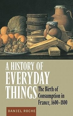 A History of Everyday Things - The Birth of Consumption in France, 1600-1800 (Hardcover): Daniel Roche