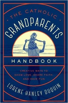 The Catholic Grandparents Handbook - Creative Ways to Show Love, Share Faith, and Have Fun (Paperback): Lorene Hanley Duquin