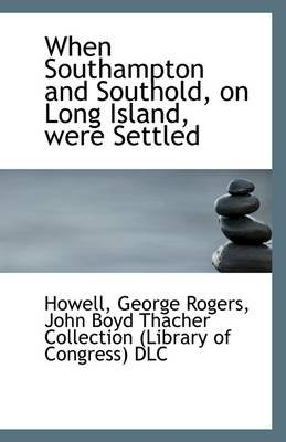 When Southampton and Southold, on Long Island, Were Settled (Paperback): Howell George Rogers