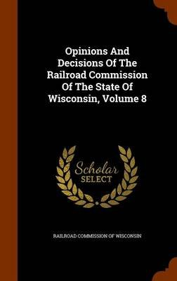 Opinions and Decisions of the Railroad Commission of the State of Wisconsin, Volume 8 (Hardcover): Railroad Commission of...
