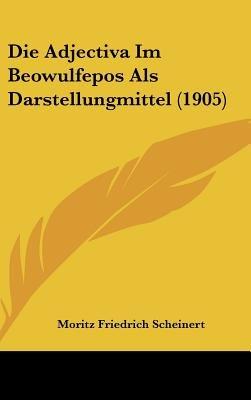 Die Adjectiva Im Beowulfepos ALS Darstellungmittel (1905) (English, German, Hardcover): Moritz Friedrich Scheinert