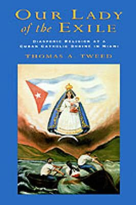 Our Lady of the Exile - Diasporic Religion at a Cuban Catholic Shrine in Miami (Hardcover, New): Thomas A. Tweed