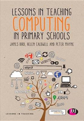 Lessons in Teaching Computing in Primary Schools (Electronic book text): James Bird, Helen Caldwell, Peter Mayne