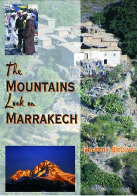 The Mountains Look on Marrakech - A Trek Along the Atlas Mountains (Hardcover): Hamish M. Brown