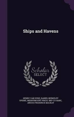 Ships and Havens (Hardcover): Henry Van Dyke, Daniel Berkeley Updike, Merrymount Press Bkp Cu-Banc