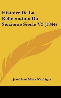 Histoire de La Reformation Du Seizieme Siecle V3 (1844) (English, French, Hardcover): Jean Henri Merle D'Aubigne