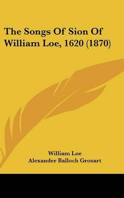 The Songs of Sion of William Loe, 1620 (1870) (Hardcover): William Loe