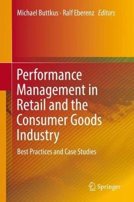 Performance Management in Retail and the Consumer Goods Industry - Best Practices and Case Studies (Hardcover, 1st ed. 2019):...