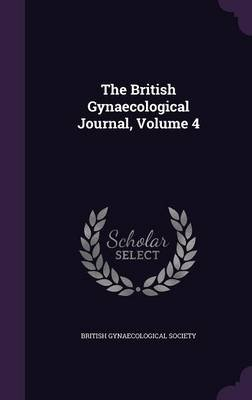 The British Gynaecological Journal, Volume 4 (Hardcover): British Gynaecological Society