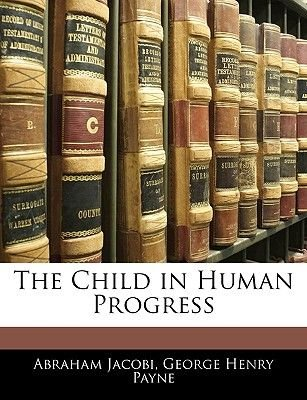 The Child in Human Progress (Paperback): Abraham Jacobi, George Henry Payne