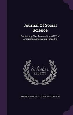 Journal of Social Science - Containing the Transactions of the American Association, Issue 25 (Hardcover): American Social...
