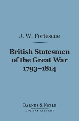 British Statesmen of the Great War, 1793-1814 (Barnes & Noble Digital Library) - The Ford Lectures for 1911 (Electronic book...