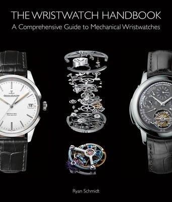 The Wristwatch Handbook - A Comprehensive Guide to Mechanical Wristwatches (Hardcover): Ryan Schmidt