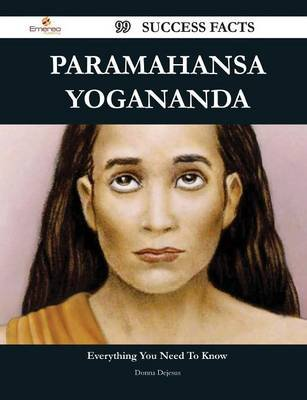 Paramahansa Yogananda 99 Success Facts - Everything You Need to Know about Paramahansa Yogananda (Paperback): Donna DeJesus