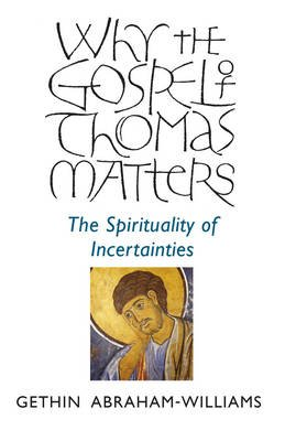 Why the Gospel of Thomas Matters - The Spirituality of Incertainties (Paperback): Gethin Abraham-Williams