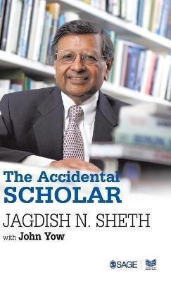 The Accidental Scholar (Hardcover): Jagdish N Sheth, John Yow