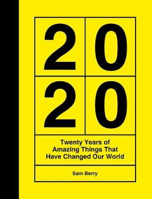2020 - Twenty Years of Amazing Things That Have Changed Our World (Hardcover): Sam Berry